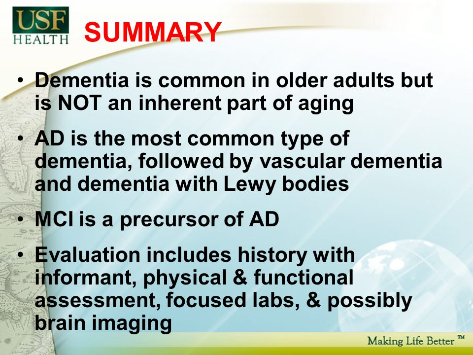 SUMMARY Dementia is common in older adults but is NOT an inherent part of aging AD is the most common type of dementia, followed by vascular dementia and dementia with Lewy bodies MCI is a precursor of AD Evaluation includes history with informant, physical & functional assessment, focused labs, & possibly brain imaging