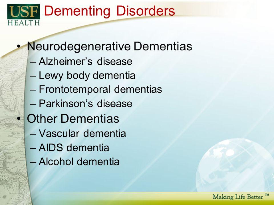 Dementing Disorders Neurodegenerative Dementias –Alzheimers disease –Lewy body dementia –Frontotemporal dementias –Parkinsons disease Other Dementias –Vascular dementia –AIDS dementia –Alcohol dementia