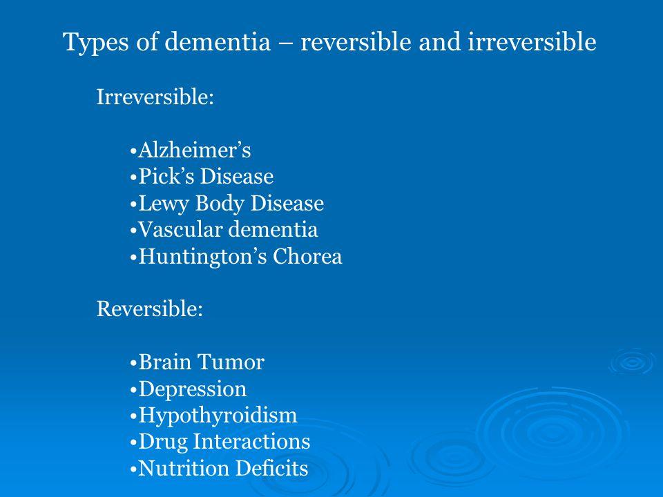 Types of dementia – reversible and irreversible Irreversible: Alzheimers Picks Disease Lewy Body Disease Vascular dementia Huntingtons Chorea Reversib
