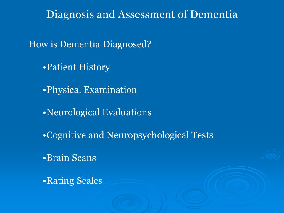 How is Dementia Diagnosed? Patient History Physical Examination Neurological Evaluations Cognitive and Neuropsychological Tests Brain Scans Rating Sca