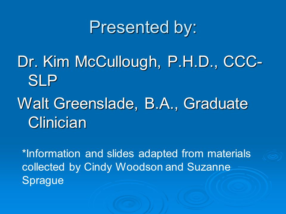 Presented by: Dr. Kim McCullough, P.H.D., CCC- SLP Walt Greenslade, B.A., Graduate Clinician *Information and slides adapted from materials collected