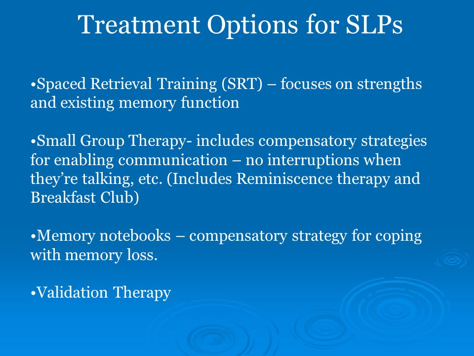 Treatment Options for SLPs Spaced Retrieval Training (SRT) – focuses on strengths and existing memory function Small Group Therapy- includes compensat