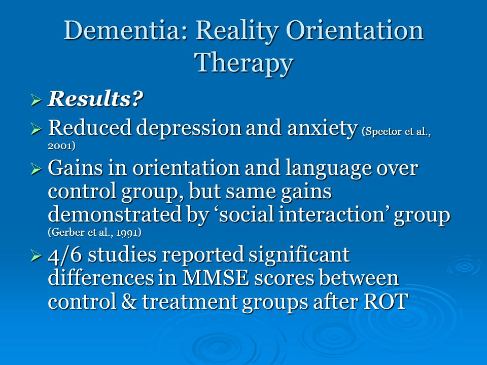 Dementia: Reality Orientation Therapy Results? Results? Reduced depression and anxiety (Spector et al., 2001) Reduced depression and anxiety (Spector