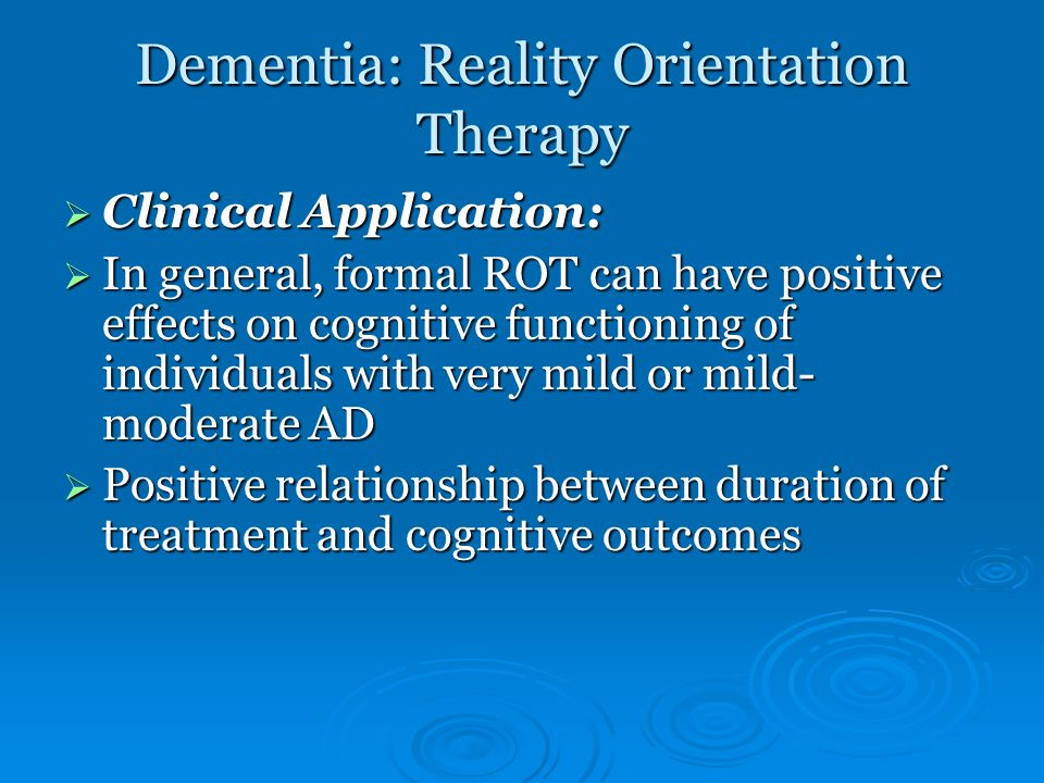 Dementia: Reality Orientation Therapy Clinical Application: Clinical Application: In general, formal ROT can have positive effects on cognitive functi