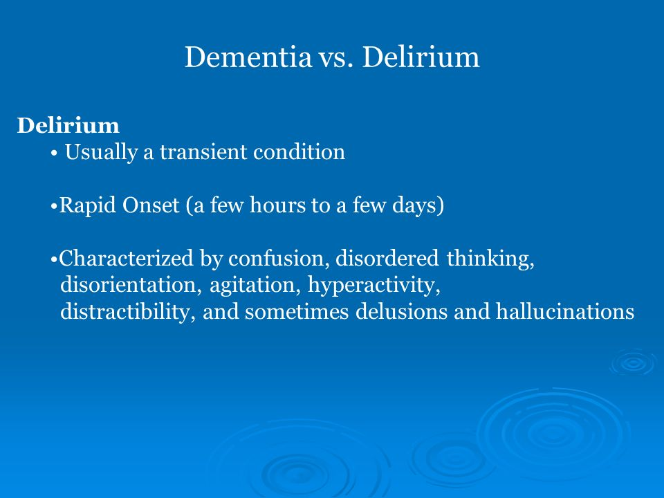 Dementia vs. Delirium Delirium Usually a transient condition Rapid Onset (a few hours to a few days) Characterized by confusion, disordered thinking,