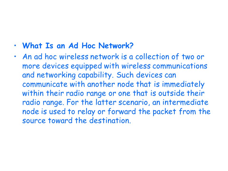 What Is an Ad Hoc Network? An ad hoc wireless network is a collection of two or more devices equipped with wireless communications and networking capa