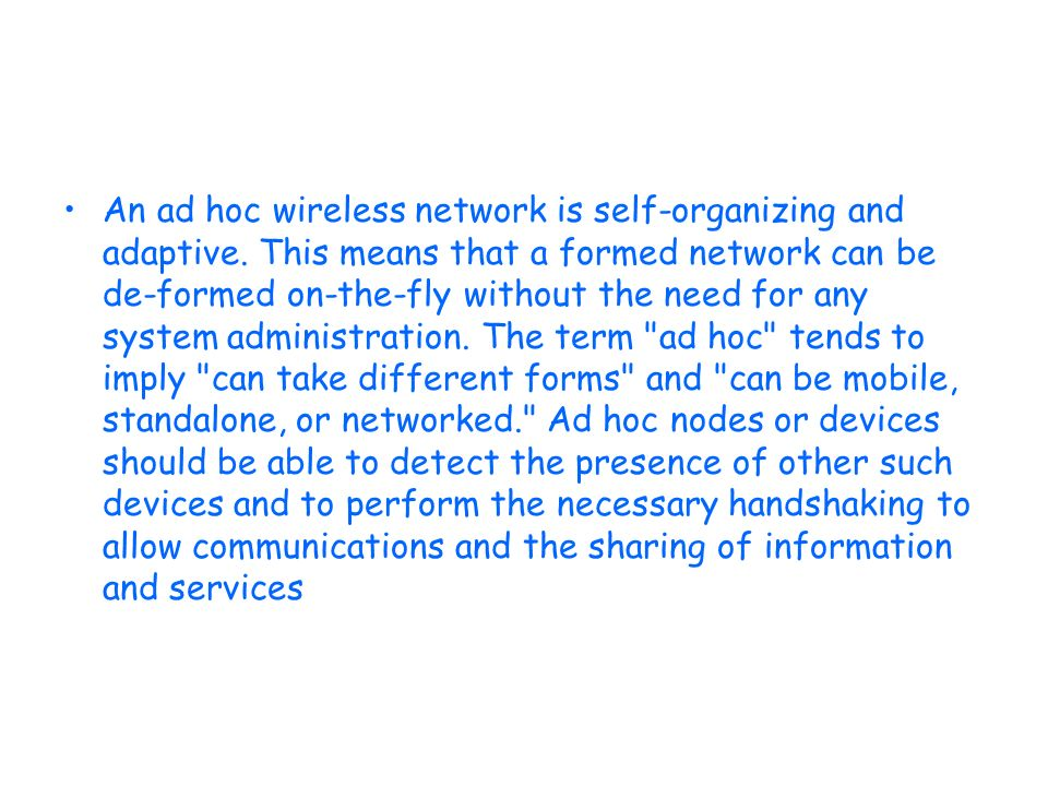 An ad hoc wireless network is self-organizing and adaptive. This means that a formed network can be de-formed on-the-fly without the need for any syst