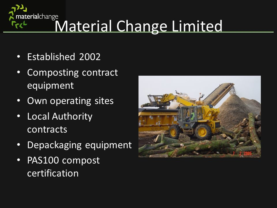 Material Change Limited Established 2002 Composting contract equipment Own operating sites Local Authority contracts Depackaging equipment PAS100 comp