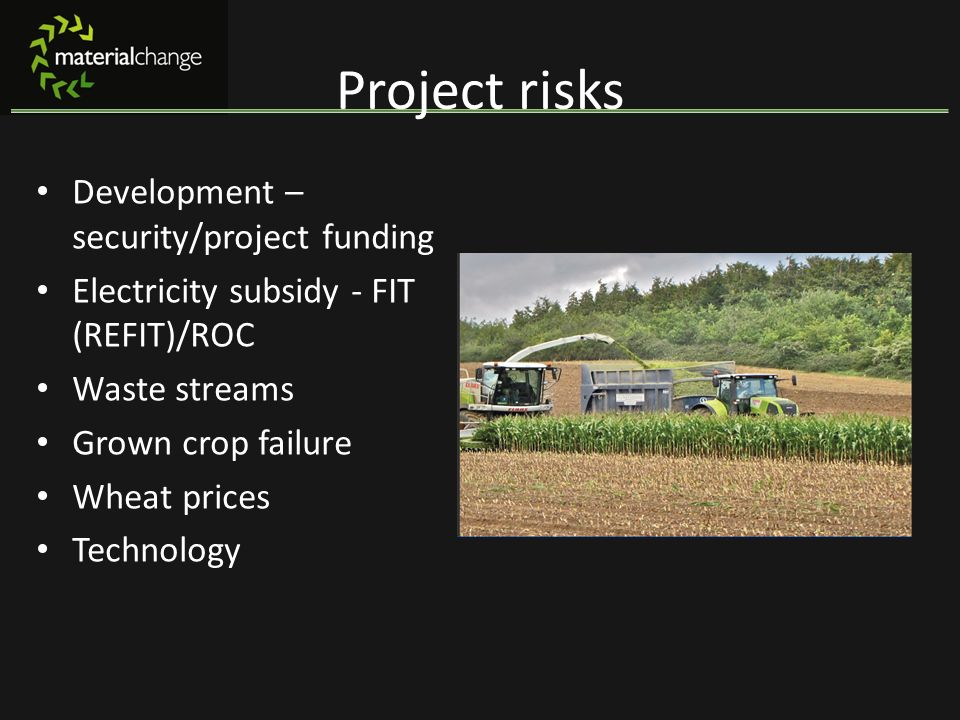 Project risks Development – security/project funding Electricity subsidy - FIT (REFIT)/ROC Waste streams Grown crop failure Wheat prices Technology