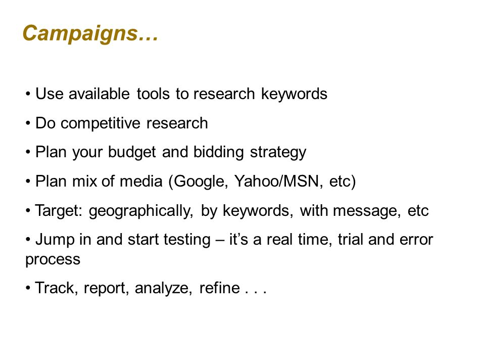 Campaigns… Use available tools to research keywords Do competitive research Plan your budget and bidding strategy Plan mix of media (Google, Yahoo/MSN, etc) Target: geographically, by keywords, with message, etc Jump in and start testing – its a real time, trial and error process Track, report, analyze, refine...
