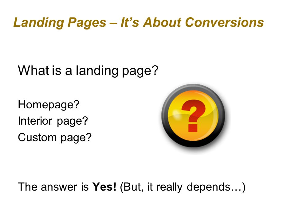 Landing Pages – Its About Conversions What is a landing page.