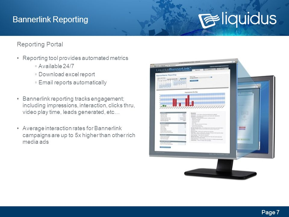 Page 7 Bannerlink Reporting Reporting Portal Reporting tool provides automated metrics Available 24/7 Download excel report Email reports automatically Bannerlink reporting tracks engagement; including impressions, interaction, clicks thru, video play time, leads generated, etc… Average interaction rates for Bannerlink campaigns are up to 5x higher than other rich media ads