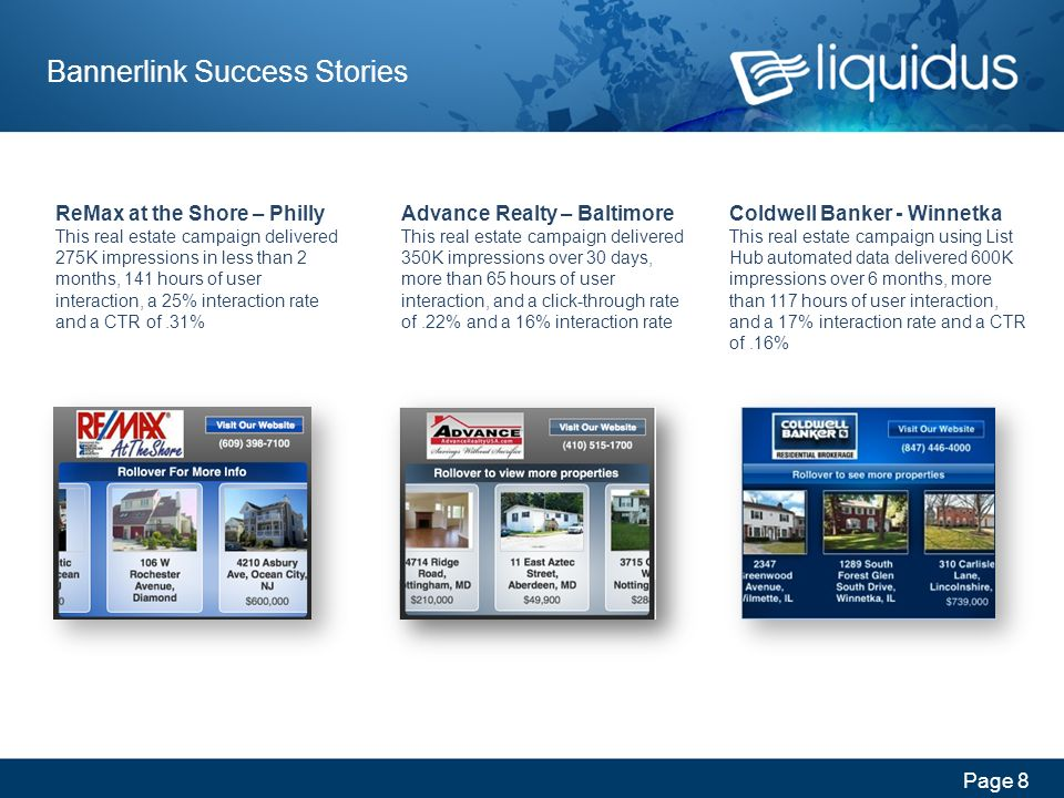 Page 8 Bannerlink Success Stories Advance Realty – Baltimore This real estate campaign delivered 350K impressions over 30 days, more than 65 hours of user interaction, and a click-through rate of.22% and a 16% interaction rate ReMax at the Shore – Philly This real estate campaign delivered 275K impressions in less than 2 months, 141 hours of user interaction, a 25% interaction rate and a CTR of.31% Coldwell Banker - Winnetka This real estate campaign using List Hub automated data delivered 600K impressions over 6 months, more than 117 hours of user interaction, and a 17% interaction rate and a CTR of.16%