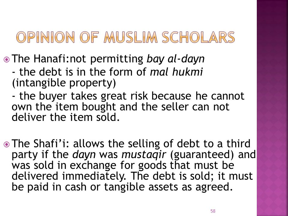 The Hanafi:not permitting bay al-dayn - the debt is in the form of mal hukmi (intangible property) - the buyer takes great risk because he cannot own