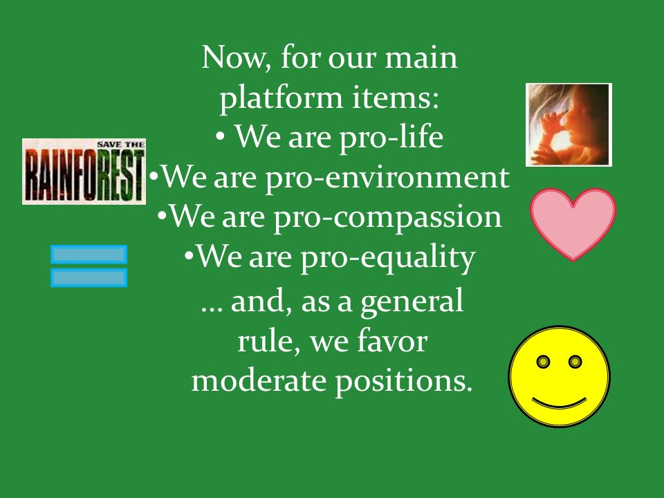Now, for our main platform items: We are pro-life We are pro-environment We are pro-compassion We are pro-equality … and, as a general rule, we favor moderate positions.