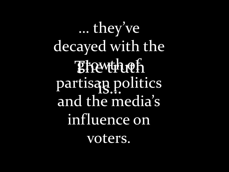 … theyve decayed with the growth of partisan politics and the medias influence on voters.