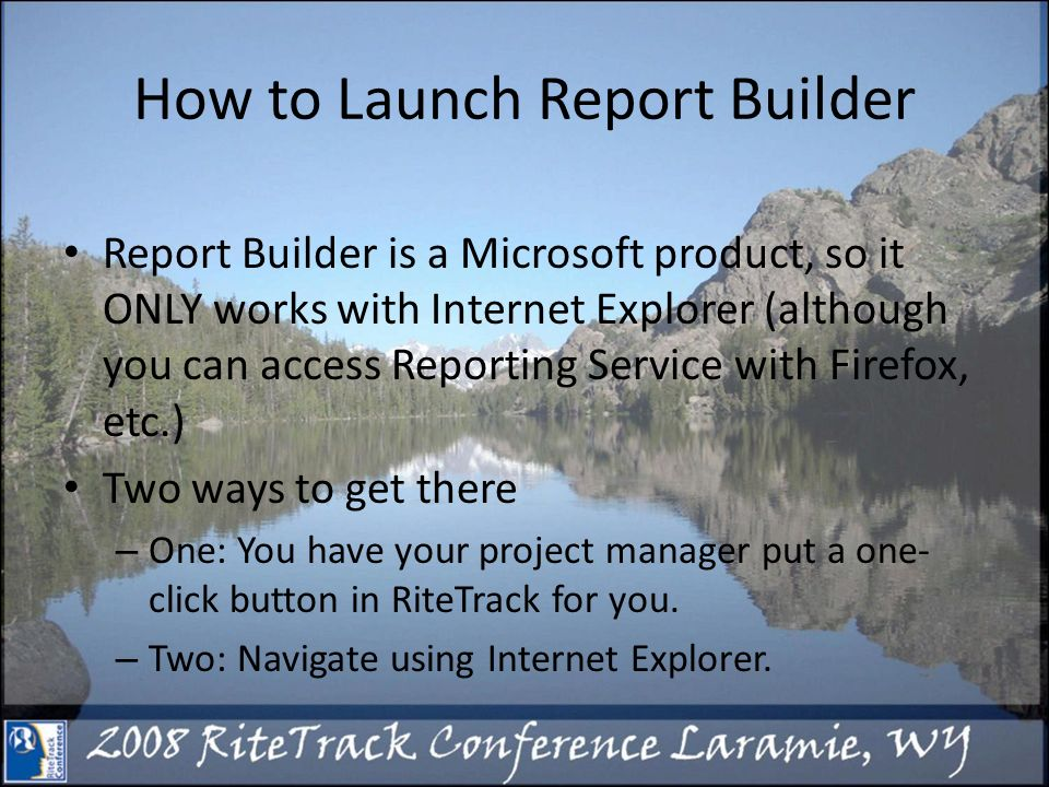 How to Launch Report Builder Report Builder is a Microsoft product, so it ONLY works with Internet Explorer (although you can access Reporting Service with Firefox, etc.) Two ways to get there – One: You have your project manager put a one- click button in RiteTrack for you.