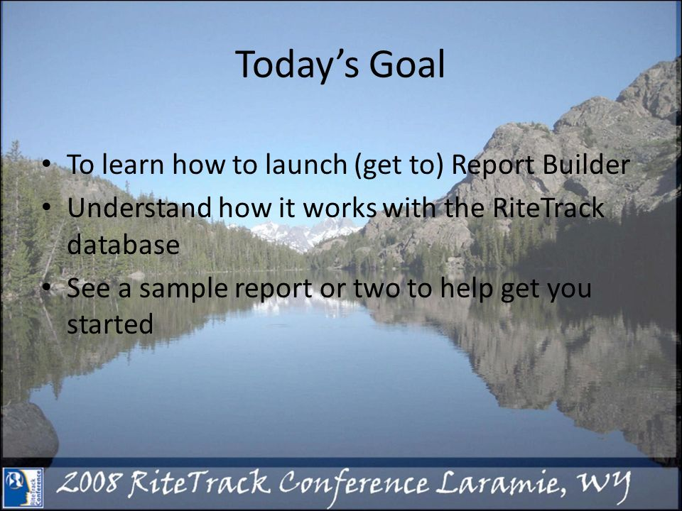 Todays Goal To learn how to launch (get to) Report Builder Understand how it works with the RiteTrack database See a sample report or two to help get you started