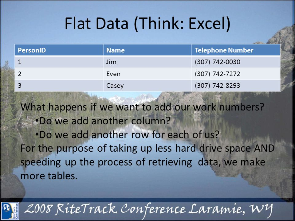 Flat Data (Think: Excel) PersonIDNameTelephone Number 1Jim(307) Even(307) Casey(307) What happens if we want to add our work numbers.