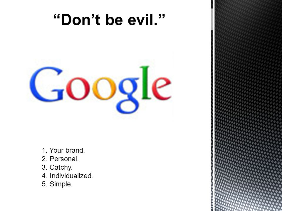 Dont be evil. 1. Your brand. 2. Personal. 3. Catchy. 4. Individualized. 5. Simple.