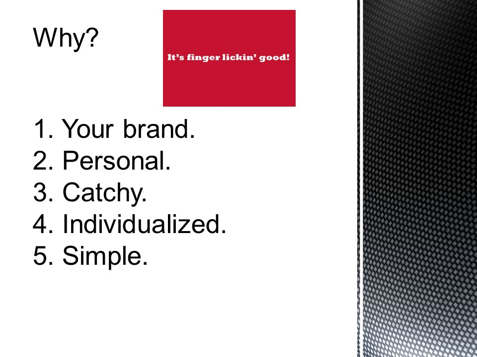 Why 1. Your brand. 2. Personal. 3. Catchy. 4. Individualized. 5. Simple.