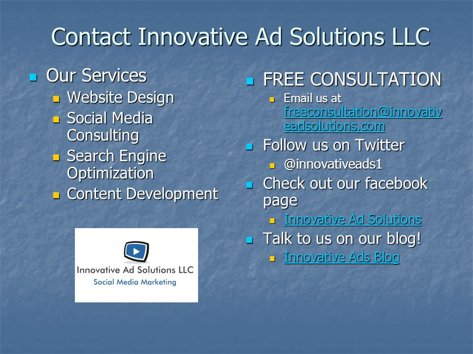 Contact Innovative Ad Solutions LLC Our Services Our Services Website Design Website Design Social Media Consulting Social Media Consulting Search Engine Optimization Search Engine Optimization Content Development Content Development FREE CONSULTATION FREE CONSULTATION Email us at freeconsultation@innovativ eadsolutions.com freeconsultation@innovativ eadsolutions.com Follow us on Twitter Follow us on Twitter @innovativeads1 Check out our facebook page Check out our facebook page Innovative Ad Solutions Innovative Ad Solutions Talk to us on our blog.
