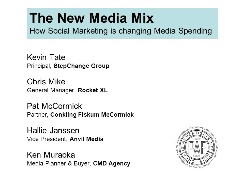 Kevin Tate Principal, StepChange Group Chris Mike General Manager, Rocket XL Pat McCormick Partner, Conkling Fiskum McCormick Hallie Janssen Vice President, Anvil Media Ken Muraoka Media Planner & Buyer, CMD Agency The New Media Mix How Social Marketing is changing Media Spending