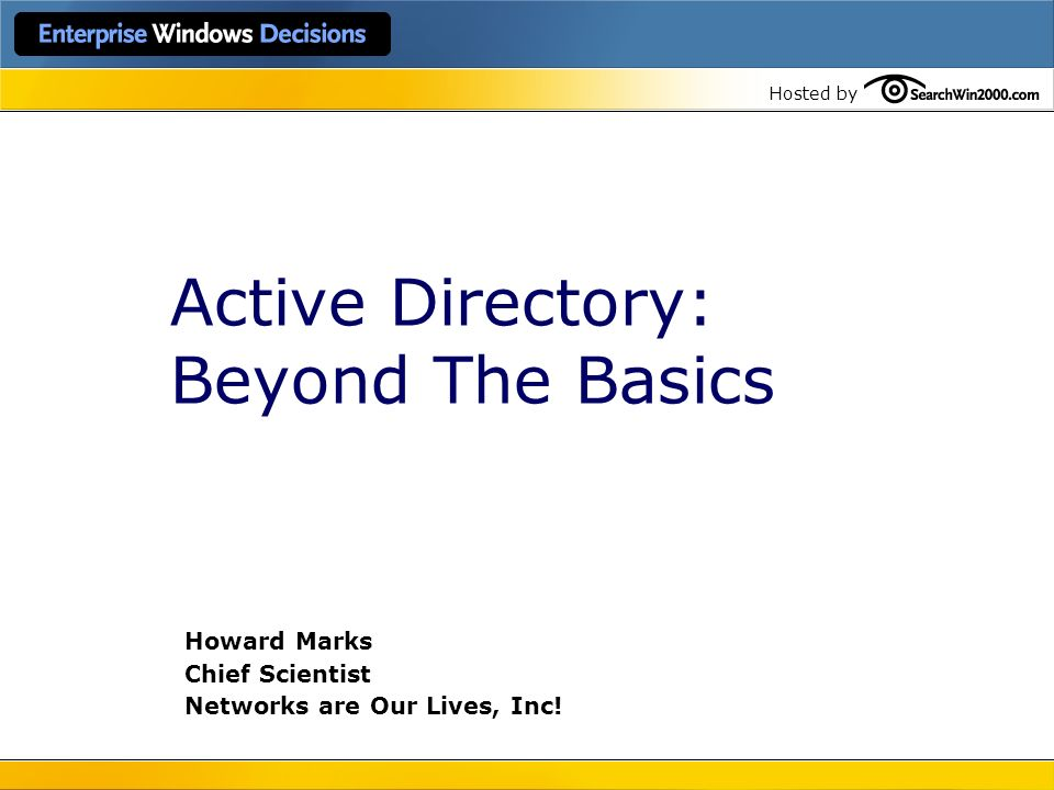 Hosted by Active Directory: Beyond The Basics Howard Marks Chief Scientist Networks are Our Lives, Inc!