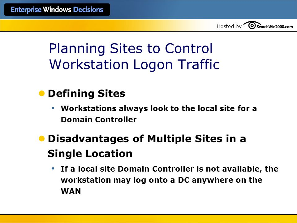 Hosted by Planning Sites to Control Workstation Logon Traffic Defining Sites Workstations always look to the local site for a Domain Controller Disadv