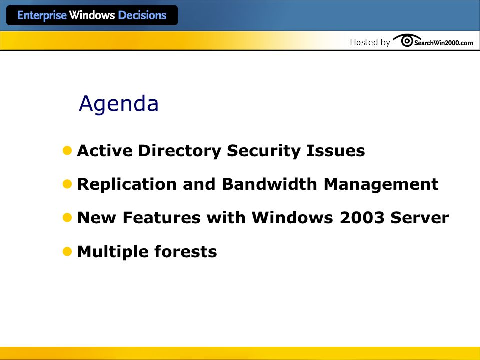Hosted by Agenda Active Directory Security Issues Replication and Bandwidth Management New Features with Windows 2003 Server Multiple forests