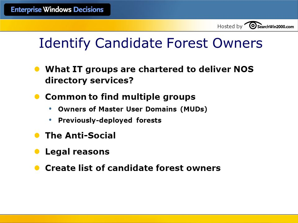 Hosted by Identify Candidate Forest Owners What IT groups are chartered to deliver NOS directory services? Common to find multiple groups Owners of Ma