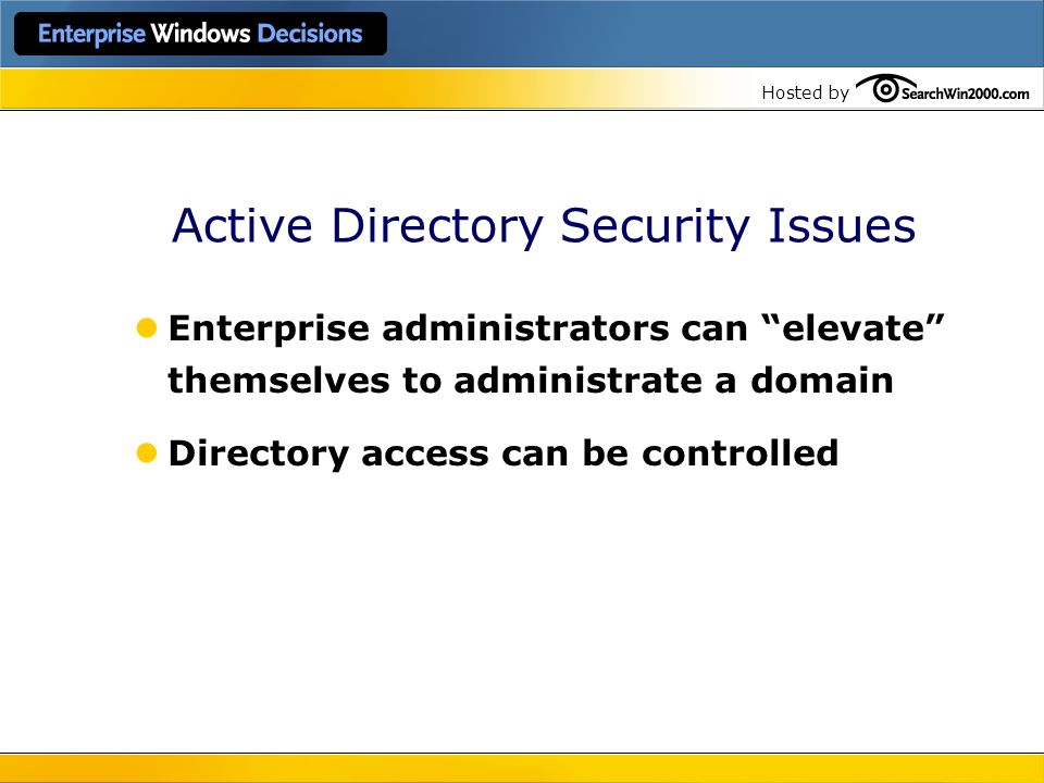 Hosted by Active Directory Security Issues Enterprise administrators can elevate themselves to administrate a domain Directory access can be controlle
