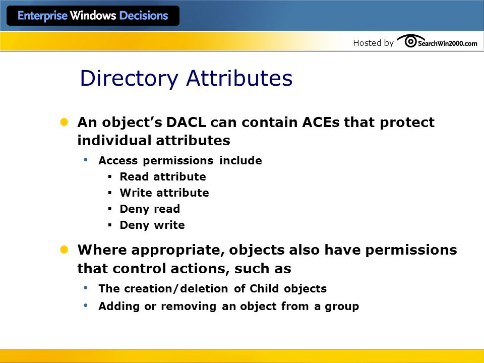 Hosted by Directory Attributes An objects DACL can contain ACEs that protect individual attributes Access permissions include Read attribute Write att