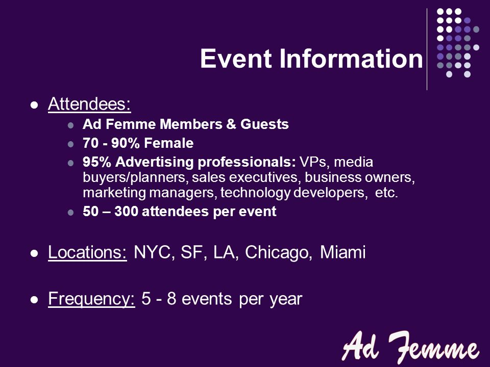Event Information Attendees: Ad Femme Members & Guests 70 - 90% Female 95% Advertising professionals: VPs, media buyers/planners, sales executives, business owners, marketing managers, technology developers, etc.