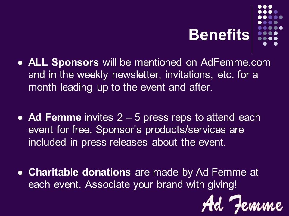 Product Placement Gift Bags: Gift bag sponsors will provide the exact amount of items needed for inclusion in each bag, at no cost to the attendee nor Ad Femme.