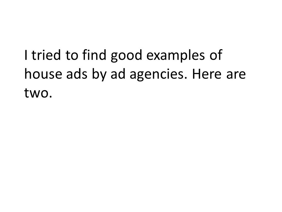 I tried to find good examples of house ads by ad agencies. Here are two.