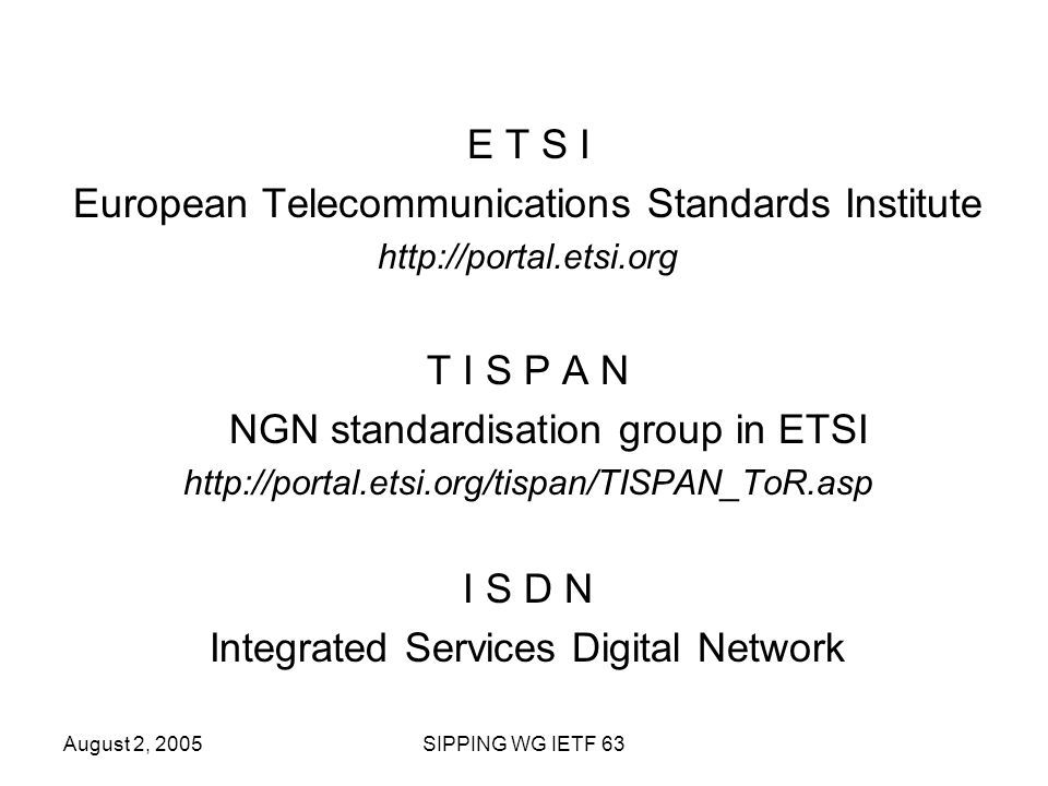 August 2, 2005SIPPING WG IETF 63 E T S I European Telecommunications Standards Institute http://portal.etsi.org T I S P A N NGN standardisation group in ETSI http://portal.etsi.org/tispan/TISPAN_ToR.asp I S D N Integrated Services Digital Network