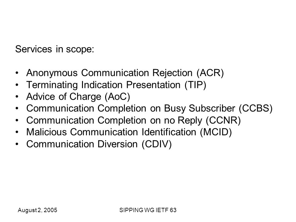 August 2, 2005SIPPING WG IETF 63 Services in scope: Anonymous Communication Rejection (ACR) Terminating Indication Presentation (TIP) Advice of Charge (AoC) Communication Completion on Busy Subscriber (CCBS) Communication Completion on no Reply (CCNR) Malicious Communication Identification (MCID) Communication Diversion (CDIV)