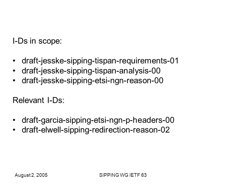 August 2, 2005SIPPING WG IETF 63 I-Ds in scope: draft-jesske-sipping-tispan-requirements-01 draft-jesske-sipping-tispan-analysis-00 draft-jesske-sipping-etsi-ngn-reason-00 Relevant I-Ds: draft-garcia-sipping-etsi-ngn-p-headers-00 draft-elwell-sipping-redirection-reason-02