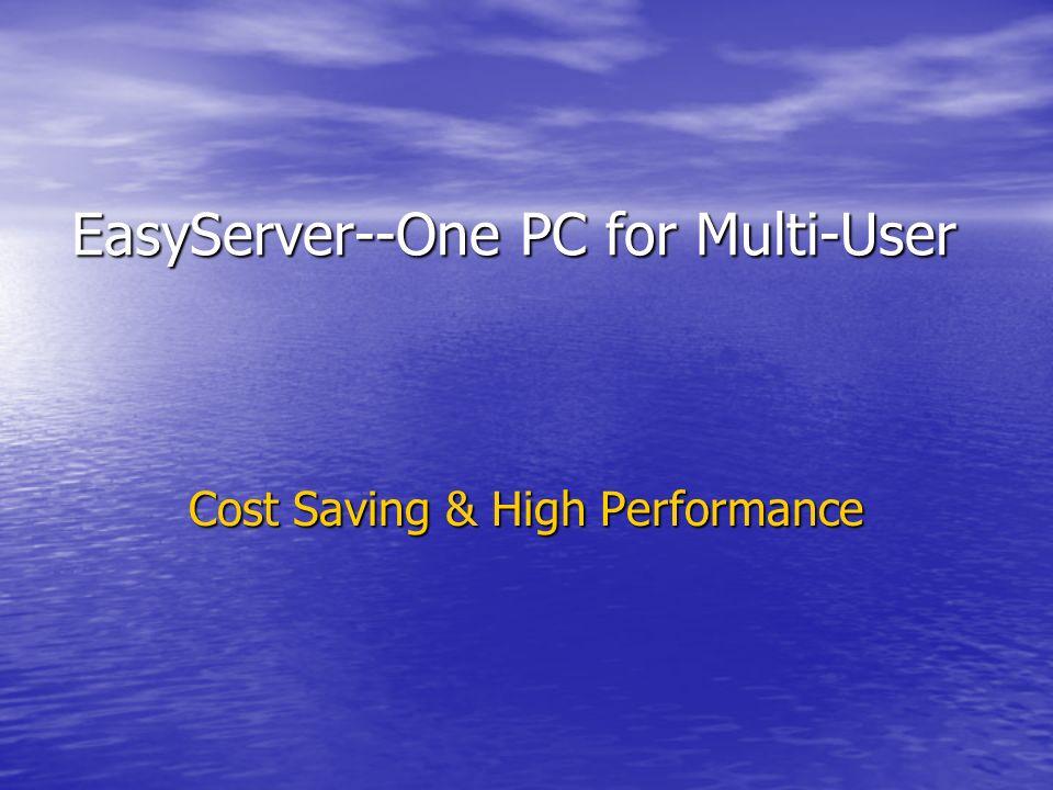 EasyServer--One PC for Multi-User EasyServer--One PC for Multi-User Cost Saving & High Performance