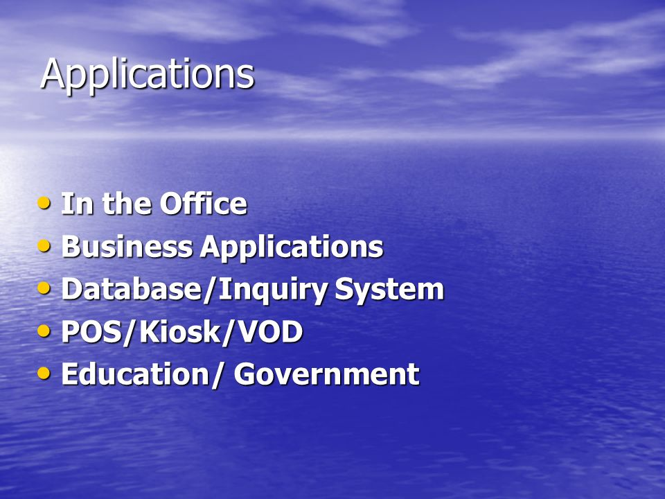 Applications In the Office In the Office Business Applications Business Applications Database/Inquiry System Database/Inquiry System POS/Kiosk/VOD POS/Kiosk/VOD Education/ Government Education/ Government