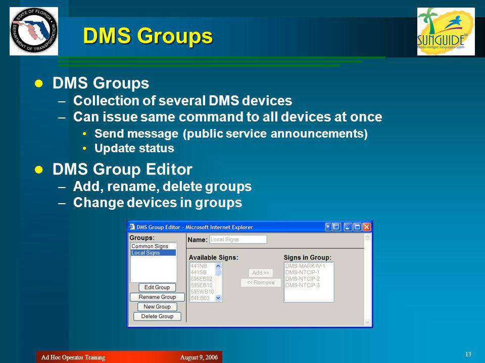 August 9, 2006Ad Hoc Operator Training 13 DMS Groups –Collection of several DMS devices –Can issue same command to all devices at once Send message (public service announcements) Update status DMS Group Editor –Add, rename, delete groups –Change devices in groups