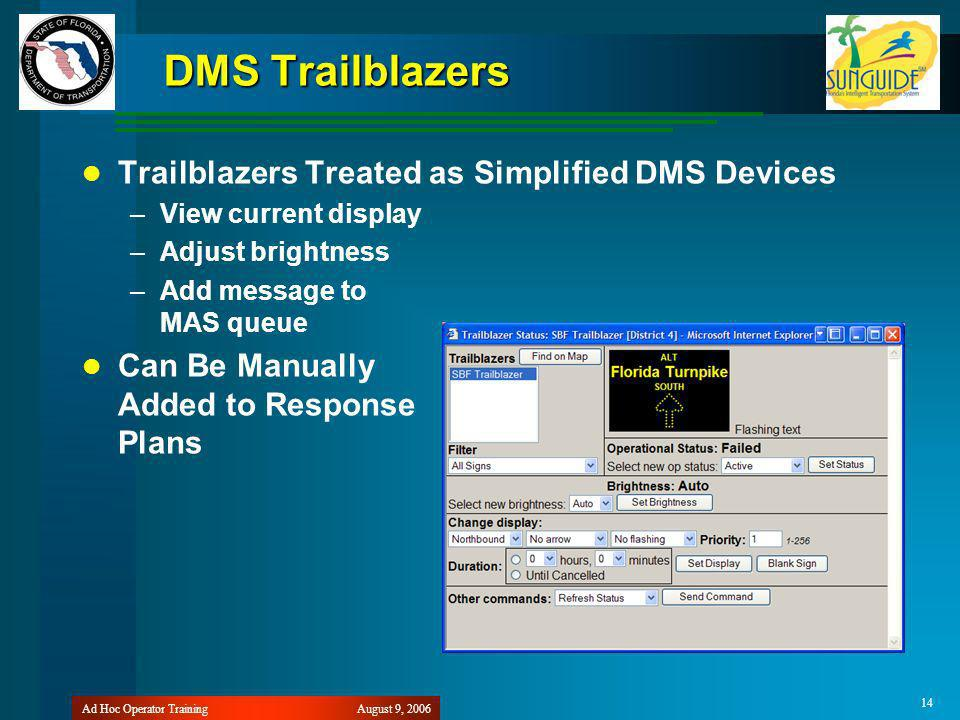 August 9, 2006Ad Hoc Operator Training 14 DMS Trailblazers Trailblazers Treated as Simplified DMS Devices –View current display –Adjust brightness –Add message to MAS queue Can Be Manually Added to Response Plans