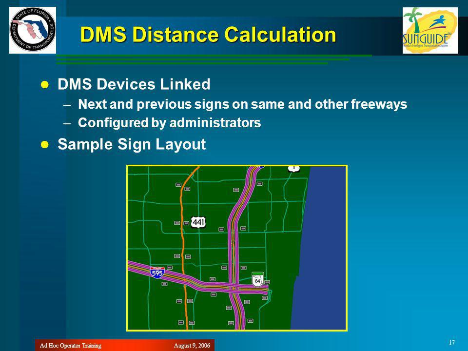 August 9, 2006Ad Hoc Operator Training 17 DMS Distance Calculation DMS Devices Linked –Next and previous signs on same and other freeways –Configured by administrators Sample Sign Layout