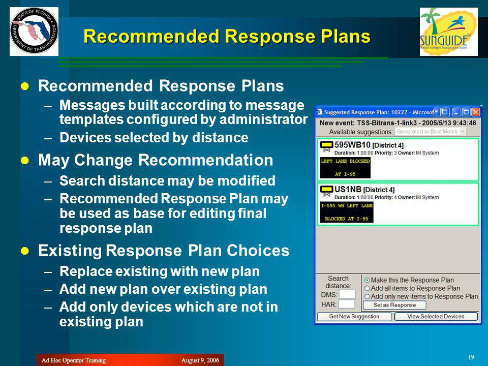 August 9, 2006Ad Hoc Operator Training 19 Recommended Response Plans –Messages built according to message templates configured by administrator –Devices selected by distance May Change Recommendation –Search distance may be modified –Recommended Response Plan may be used as base for editing final response plan Existing Response Plan Choices –Replace existing with new plan –Add new plan over existing plan –Add only devices which are not in existing plan