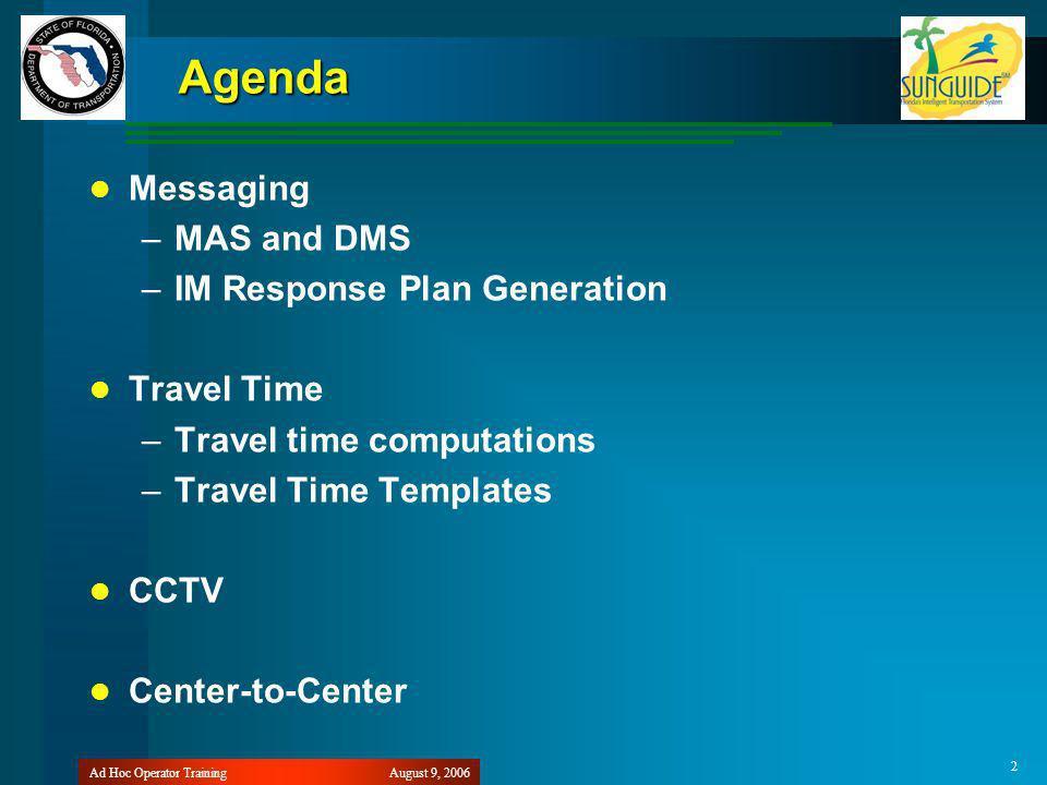 August 9, 2006Ad Hoc Operator Training 2 Agenda Messaging –MAS and DMS –IM Response Plan Generation Travel Time –Travel time computations –Travel Time Templates CCTV Center-to-Center