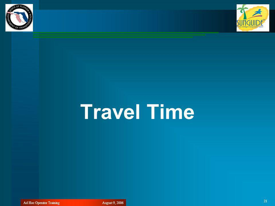 August 9, 2006Ad Hoc Operator Training 21 Travel Time