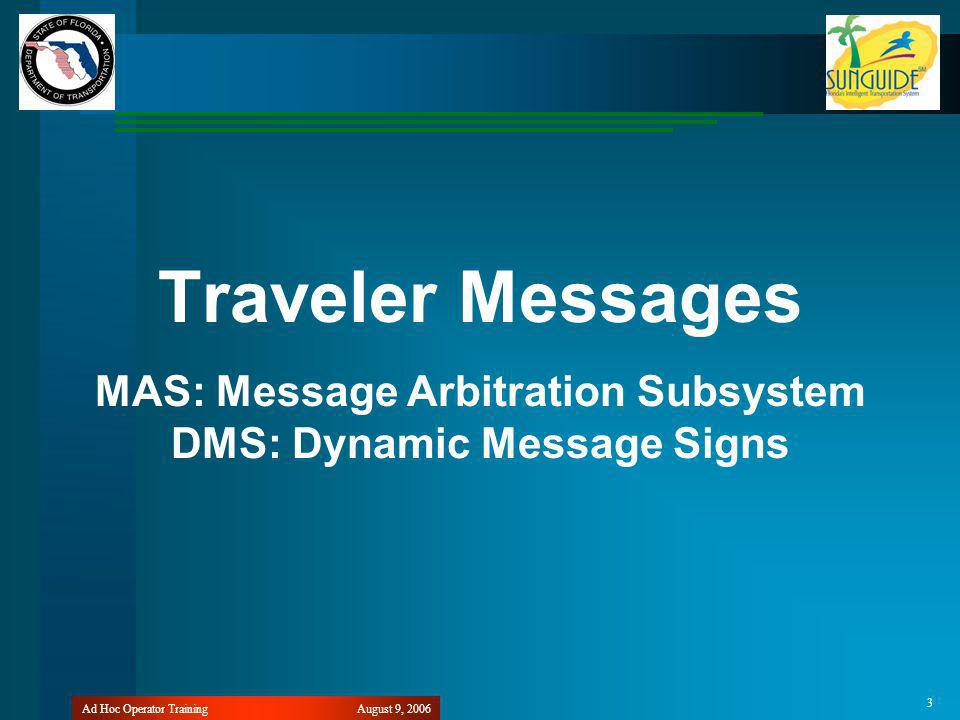 August 9, 2006Ad Hoc Operator Training 3 Traveler Messages MAS: Message Arbitration Subsystem DMS: Dynamic Message Signs