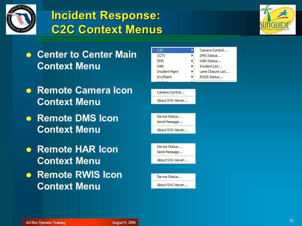 August 9, 2006Ad Hoc Operator Training 32 Incident Response: C2C Context Menus Center to Center Main Context Menu Remote Camera Icon Context Menu Remote DMS Icon Context Menu Remote HAR Icon Context Menu Remote RWIS Icon Context Menu