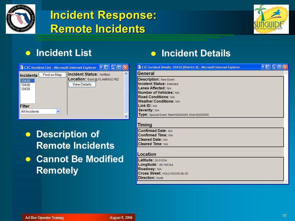 August 9, 2006Ad Hoc Operator Training 37 Incident Response: Remote Incidents Incident List Description of Remote Incidents Cannot Be Modified Remotely Incident Details